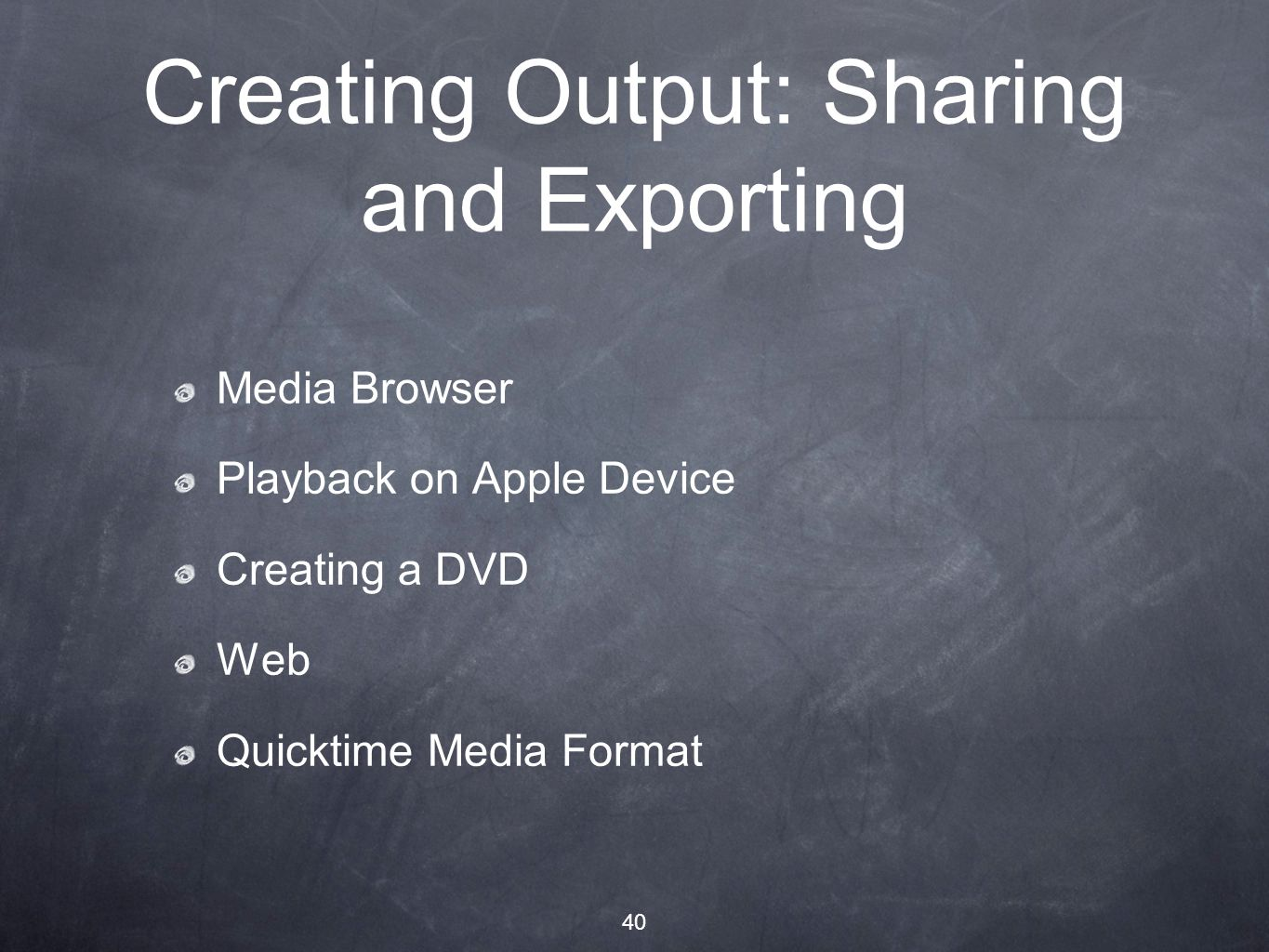 40 Creating Output: Sharing and Exporting Media Browser Playback on Apple Device Creating a DVD Web Quicktime Media Format