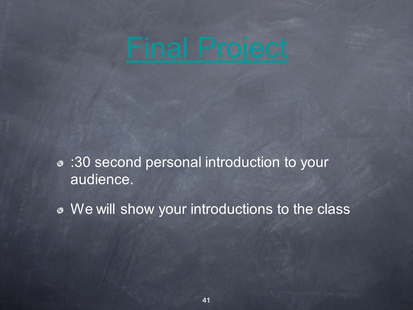 41 Final Project :30 second personal introduction to your audience.