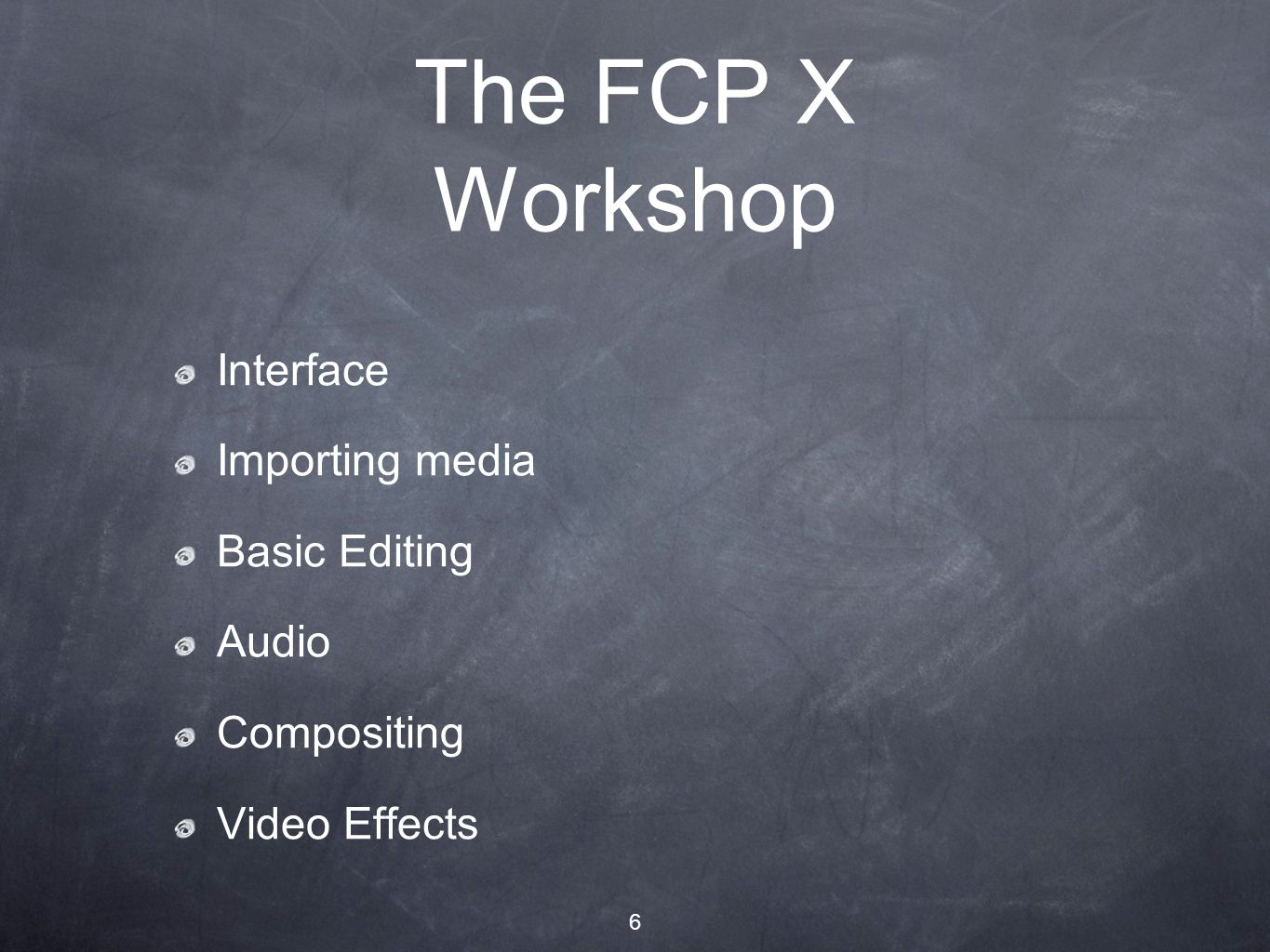 6 The FCP X Workshop Interface Importing media Basic Editing Audio Compositing Video Effects