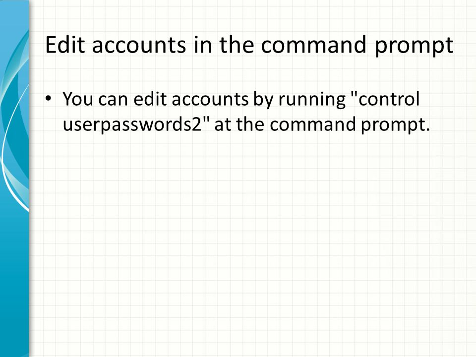 Edit accounts in the command prompt You can edit accounts by running control userpasswords2 at the command prompt.