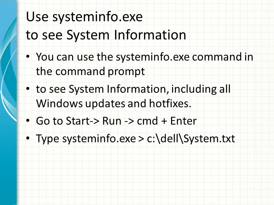 Use systeminfo.exe to see System Information You can use the systeminfo.exe command in the command prompt to see System Information, including all Windows updates and hotfixes.