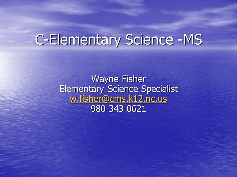 C-Elementary Science -MS Wayne Fisher Elementary Science Specialist w.fisher@cms.k12.nc.us 980 343 0621 w.fisher@cms.k12.nc.us
