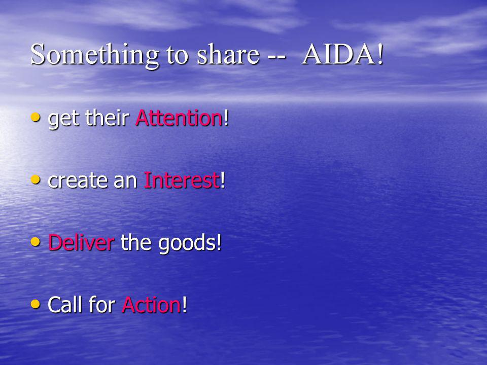 Something to share -- AIDA. get their Attention. get their Attention.