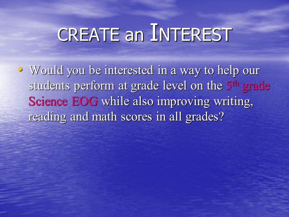 CREATE an I NTEREST Would you be interested in a way to help our students perform at grade level on the 5 th grade Science EOG while also improving writing, reading and math scores in all grades.