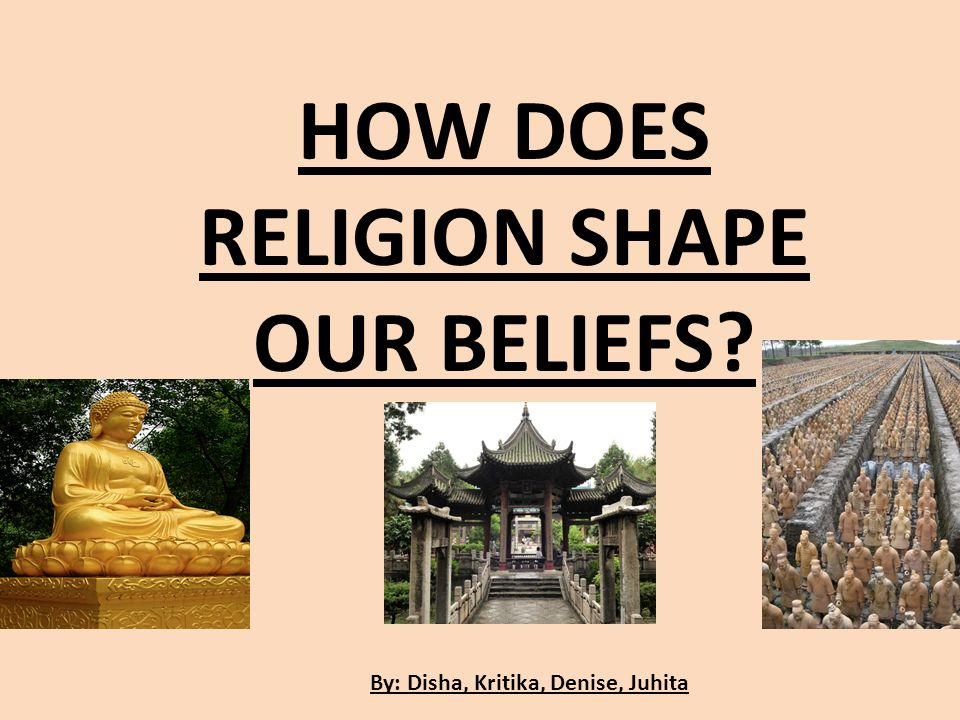 By: Disha, Kritika, Denise, Juhita HOW DOES RELIGION SHAPE OUR BELIEFS?