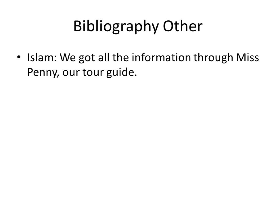 Bibliography Other Islam: We got all the information through Miss Penny, our tour guide.