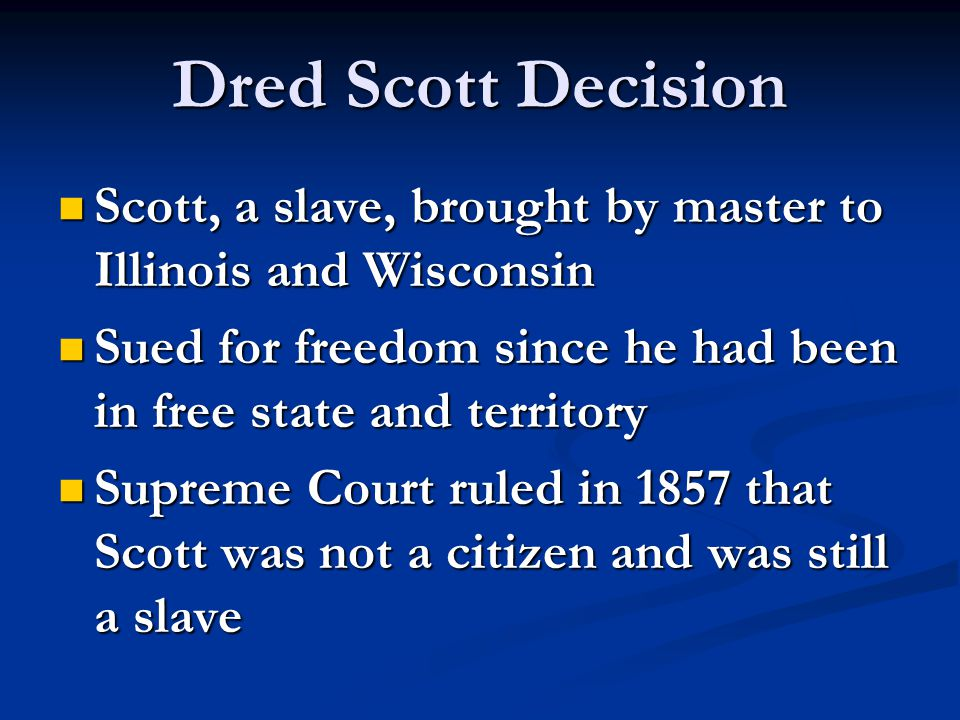Dred Scott Decision Scott, a slave, brought by master to Illinois and Wisconsin Scott, a slave, brought by master to Illinois and Wisconsin Sued for f
