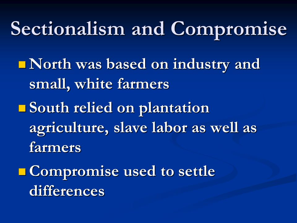 Sectionalism and Compromise North was based on industry and small, white farmers North was based on industry and small, white farmers South relied on
