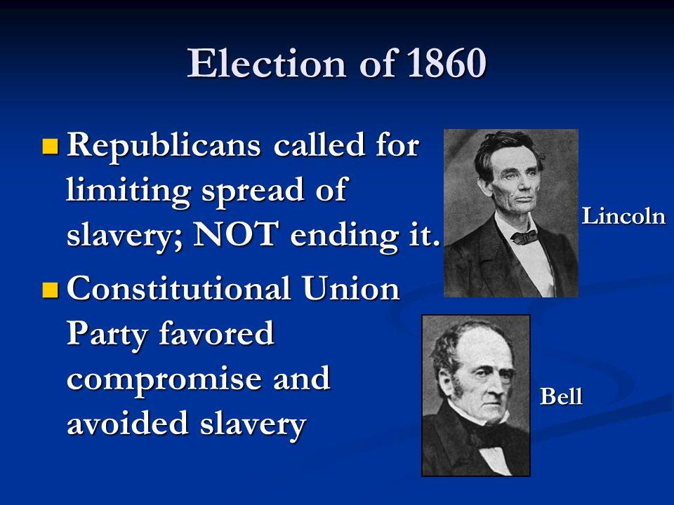 Election of 1860 Republicans called for limiting spread of slavery; NOT ending it. Republicans called for limiting spread of slavery; NOT ending it. C