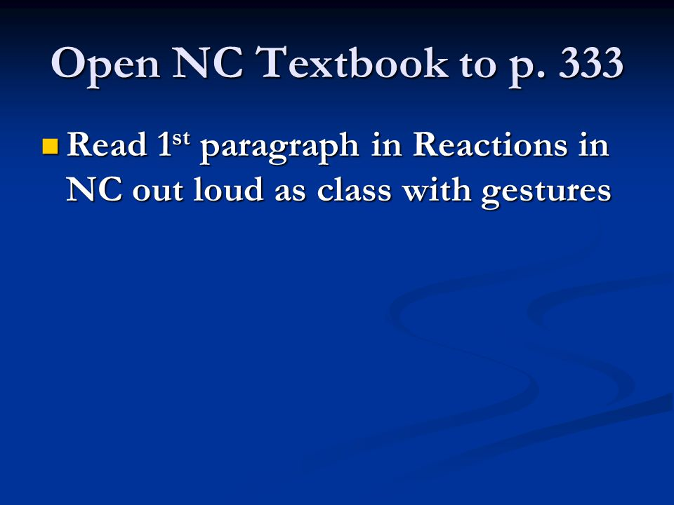 Open NC Textbook to p. 333 Read 1 st paragraph in Reactions in NC out loud as class with gestures Read 1 st paragraph in Reactions in NC out loud as c
