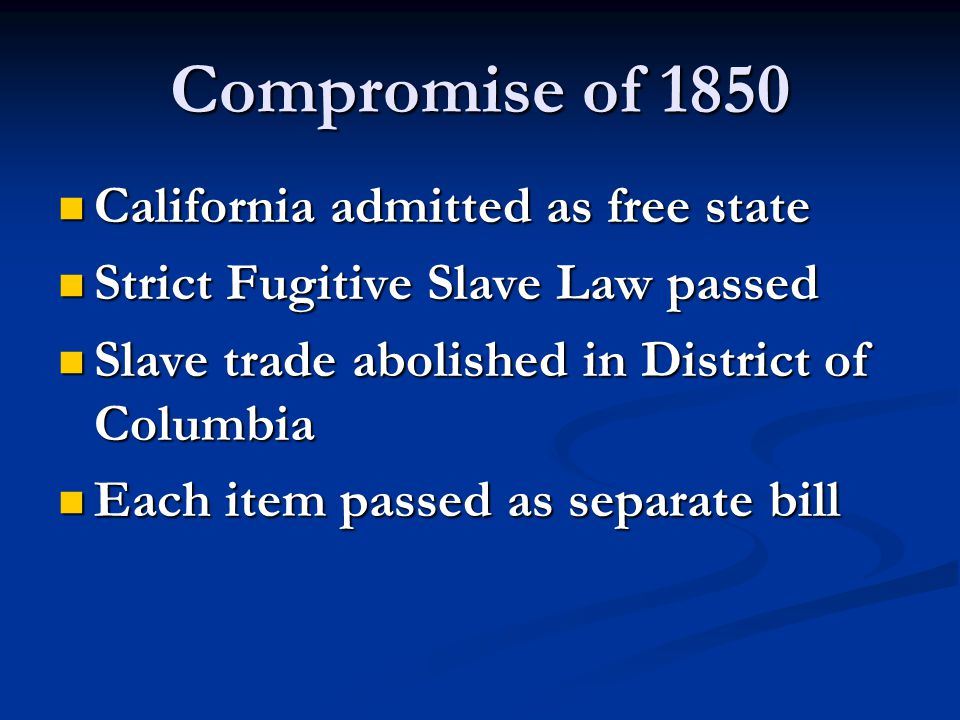 Compromise of 1850 California admitted as free state California admitted as free state Strict Fugitive Slave Law passed Strict Fugitive Slave Law pass