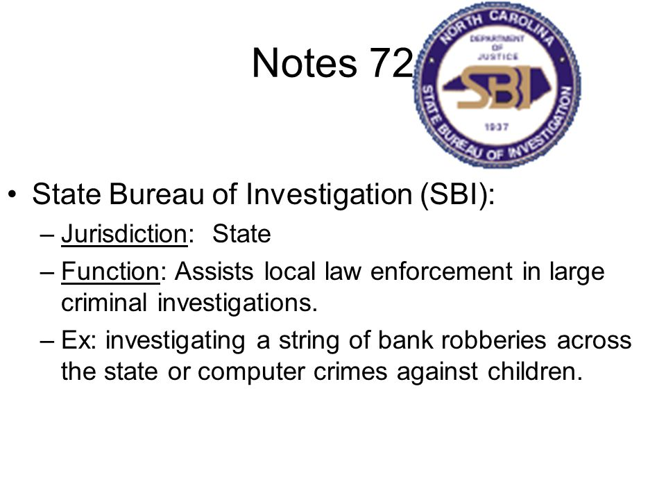 Notes 72 State Bureau of Investigation (SBI): –Jurisdiction: State –Function: Assists local law enforcement in large criminal investigations.