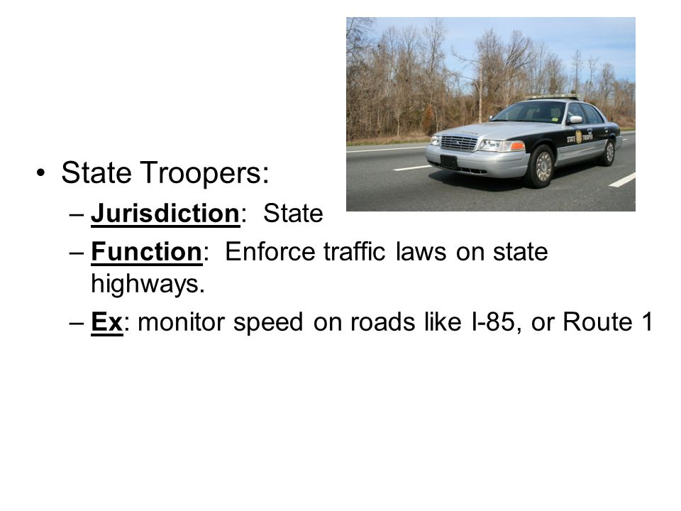 State Troopers: –Jurisdiction: State –Function: Enforce traffic laws on state highways.