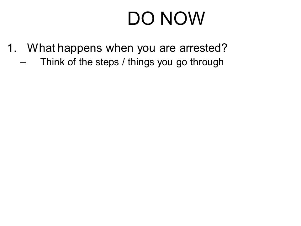 DO NOW 1.What happens when you are arrested –Think of the steps / things you go through