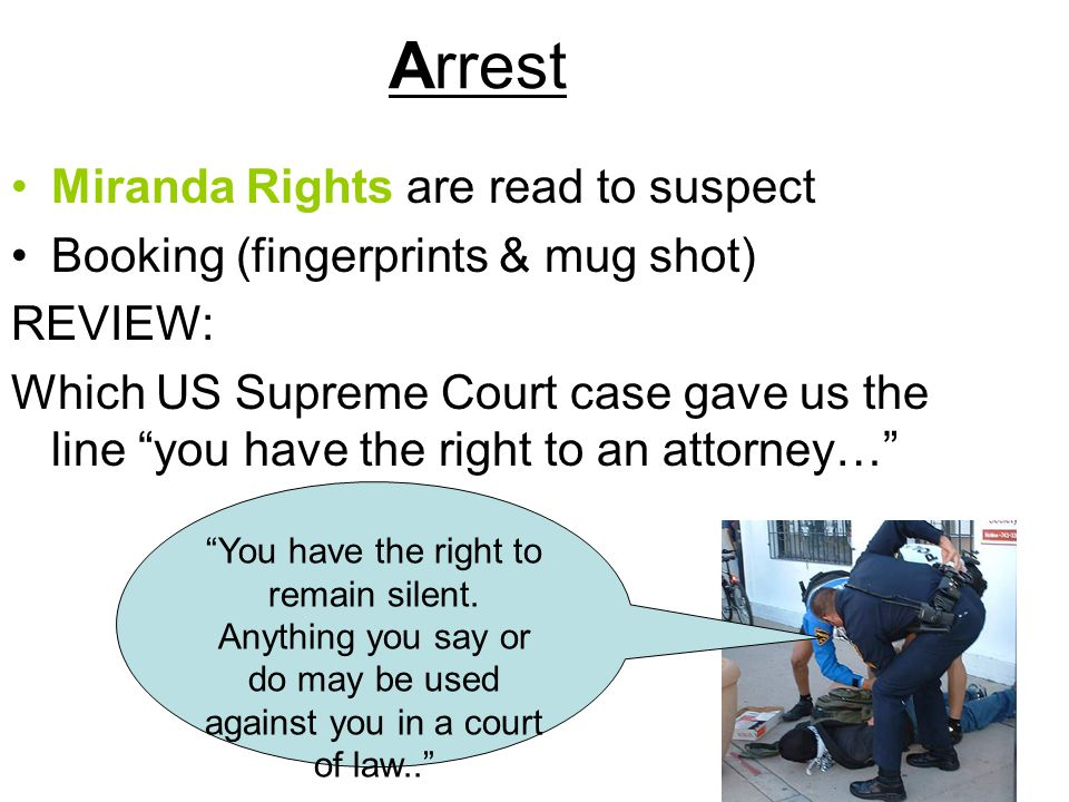 Arrest Miranda Rights are read to suspect Booking (fingerprints & mug shot) REVIEW: Which US Supreme Court case gave us the line you have the right to an attorney… You have the right to remain silent.