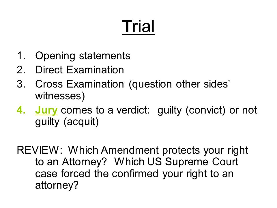 Trial 1.Opening statements 2.Direct Examination 3.Cross Examination (question other sides' witnesses) 4.Jury comes to a verdict: guilty (convict) or not guilty (acquit) REVIEW: Which Amendment protects your right to an Attorney.