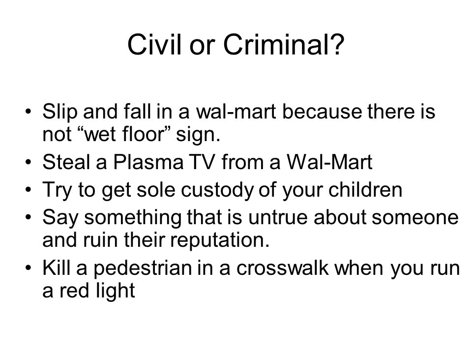 Civil or Criminal. Slip and fall in a wal-mart because there is not wet floor sign.