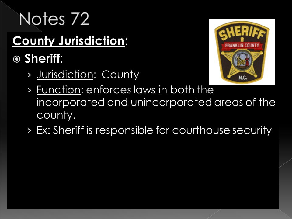County Jurisdiction :  Sheriff : › Jurisdiction: County › Function: enforces laws in both the incorporated and unincorporated areas of the county.