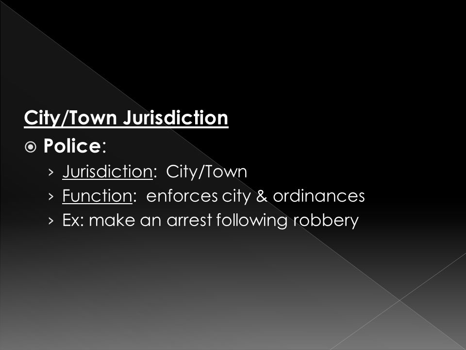 City/Town Jurisdiction  Police : › Jurisdiction: City/Town › Function: enforces city & ordinances › Ex: make an arrest following robbery