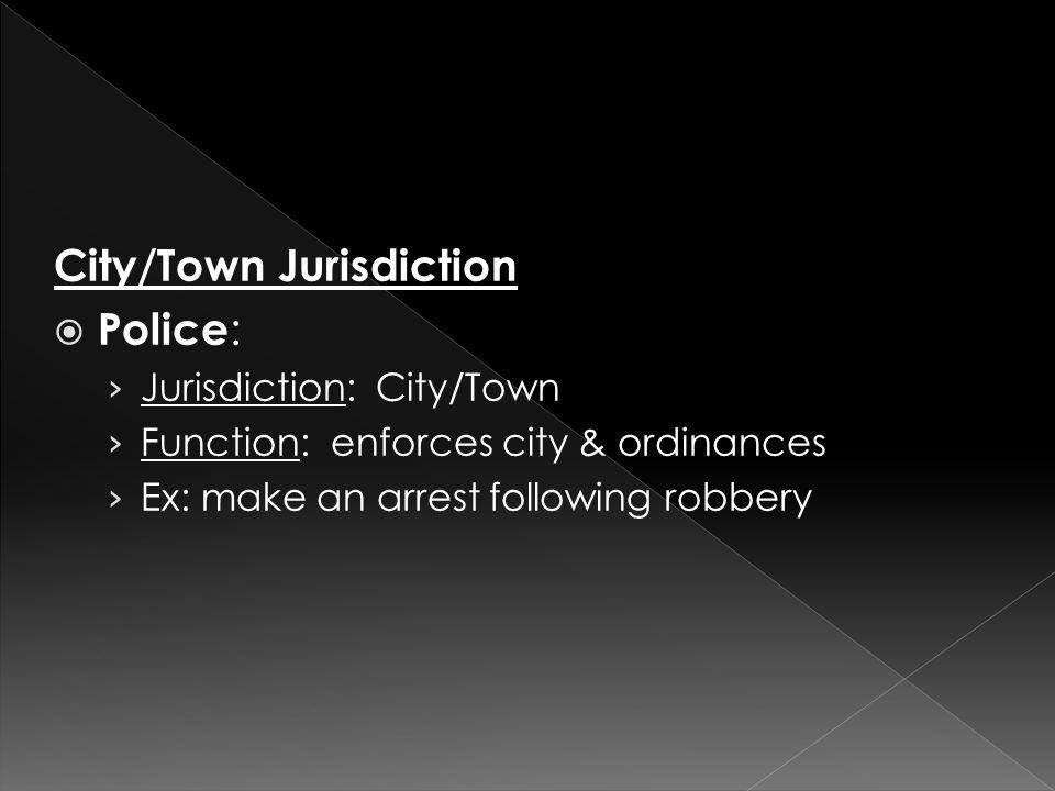City/Town Jurisdiction  Police : › Jurisdiction: City/Town › Function: enforces city & ordinances › Ex: make an arrest following robbery