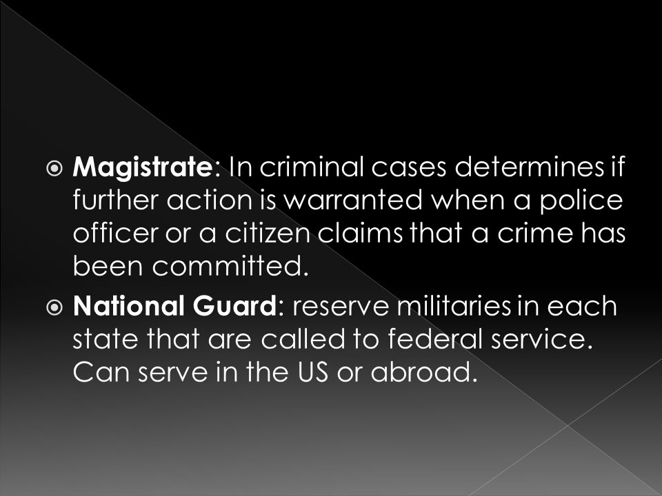  Magistrate : In criminal cases determines if further action is warranted when a police officer or a citizen claims that a crime has been committed.