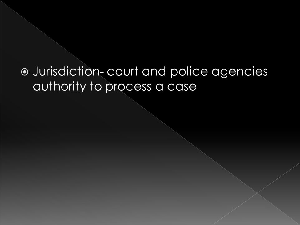  Jurisdiction- court and police agencies authority to process a case