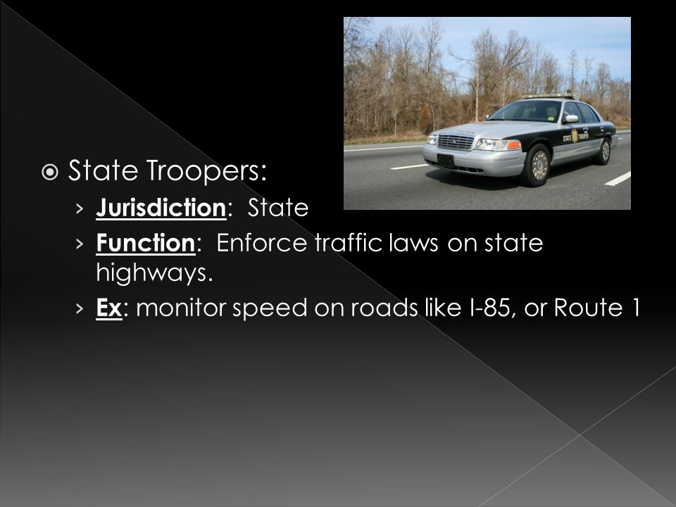 State Troopers: › Jurisdiction : State › Function : Enforce traffic laws on state highways.