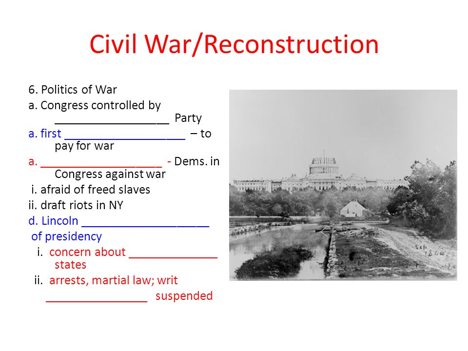 Civil War/Reconstruction 6. Politics of War a. Congress controlled by __________________ Party a.