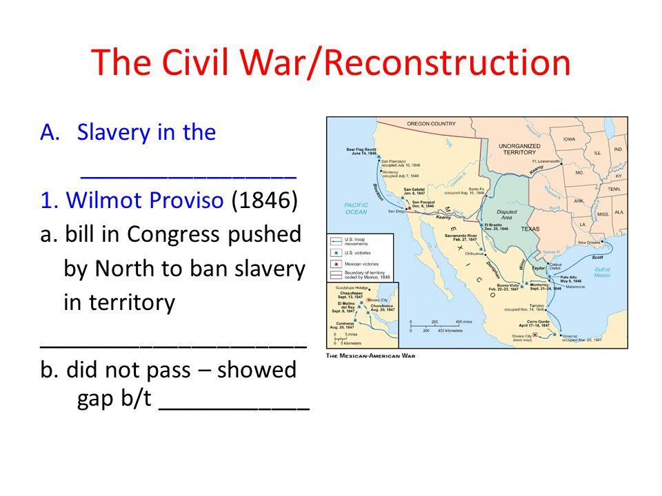 A.Slavery in the _________________ 1.Wilmot Proviso (1846) a.