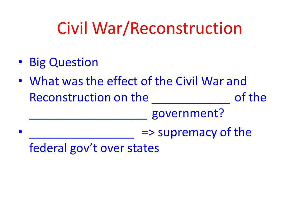 Civil War/Reconstruction Big Question What was the effect of the Civil War and Reconstruction on the ____________ of the __________________ government.