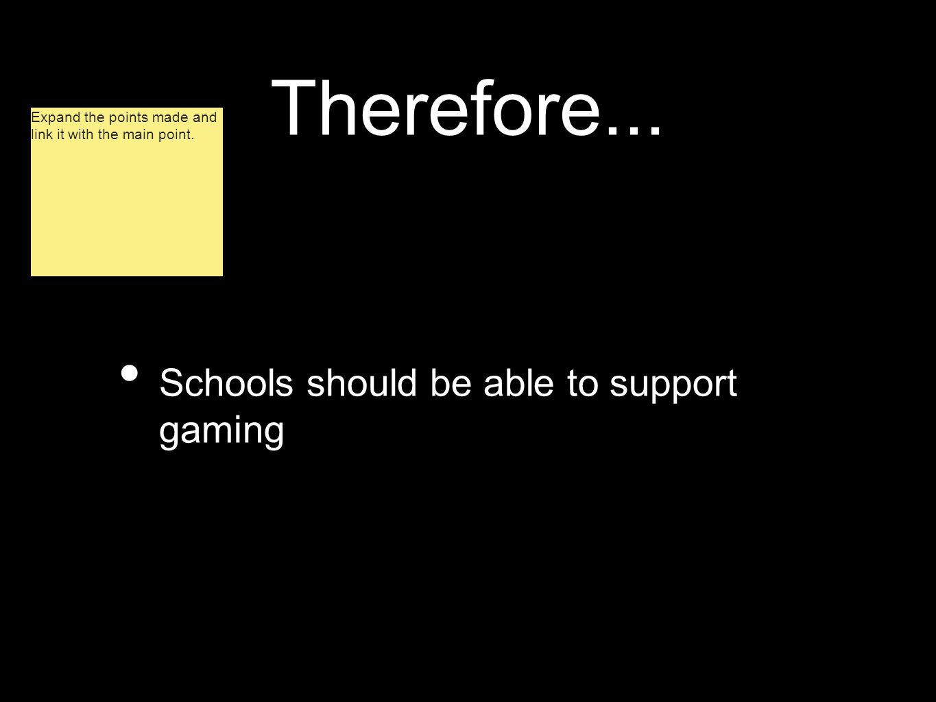 Therefore... Schools should be able to support gaming Expand the points made and link it with the main point.