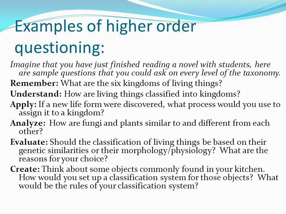 Examples of higher order questioning: Imagine that you have just finished reading a novel with students, here are sample questions that you could ask on every level of the taxonomy.