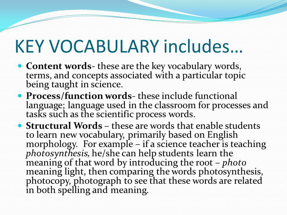 KEY VOCABULARY includes… Content words- these are the key vocabulary words, terms, and concepts associated with a particular topic being taught in science.