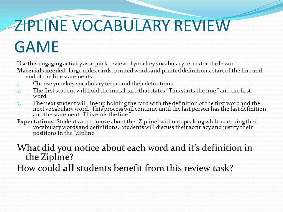 ZIPLINE VOCABULARY REVIEW GAME Use this engaging activity as a quick review of your key vocabulary terms for the lesson Materials needed- large index cards, printed words and printed definitions, start of the line and end of the line statements.