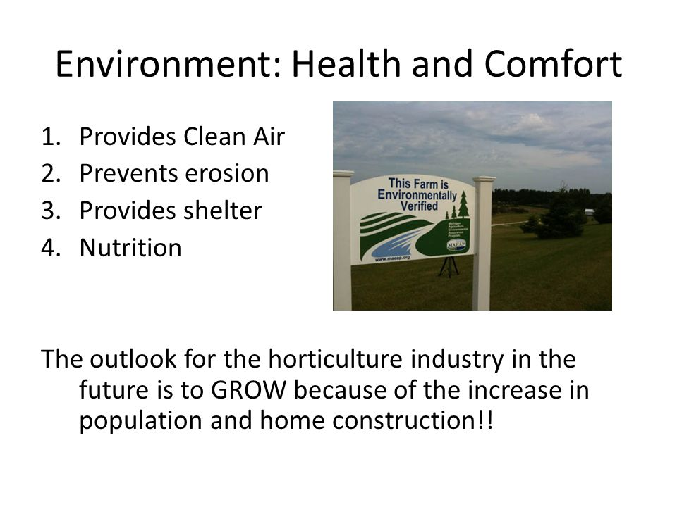 Environment: Health and Comfort 1.Provides Clean Air 2.Prevents erosion 3.Provides shelter 4.Nutrition The outlook for the horticulture industry in the future is to GROW because of the increase in population and home construction!!