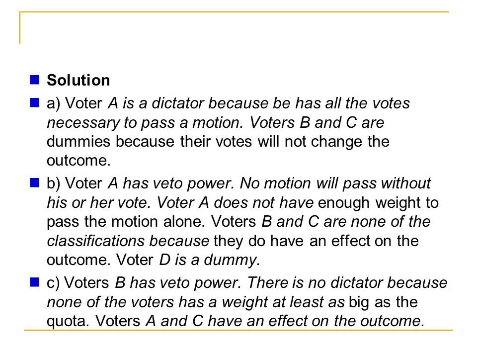 Solution a) Voter A is a dictator because be has all the votes necessary to pass a motion. Voters B and C are dummies because their votes will not cha