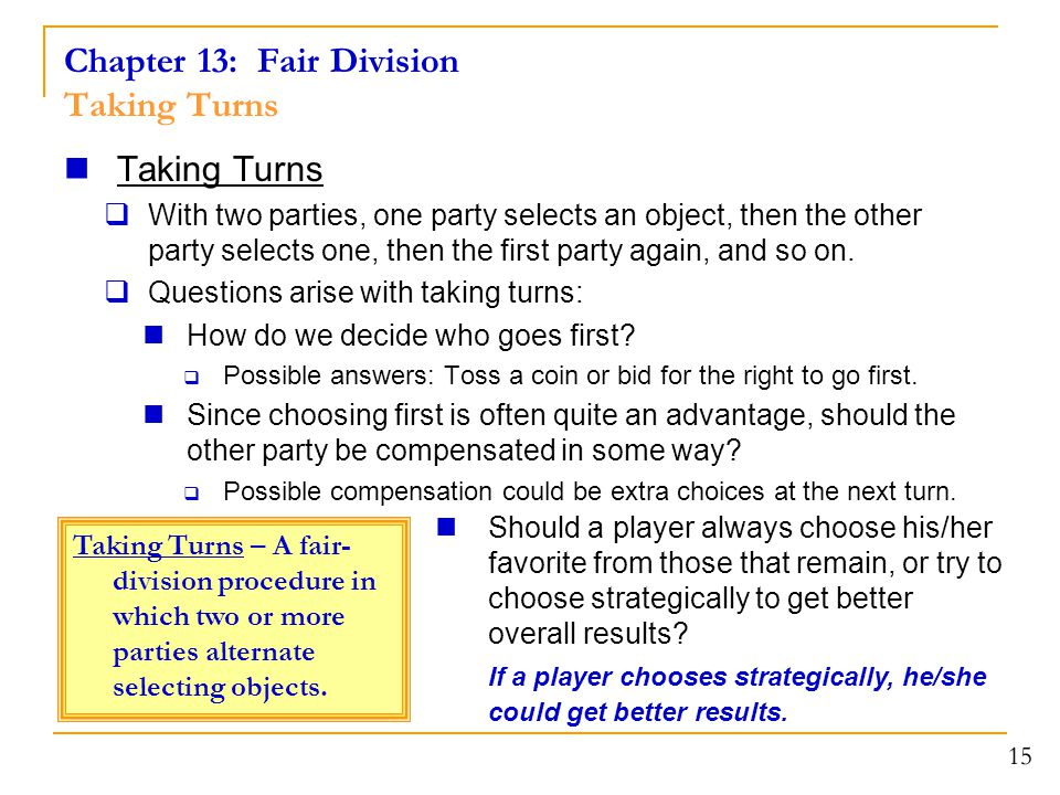 Chapter 13: Fair Division Taking Turns Taking Turns  With two parties, one party selects an object, then the other party selects one, then the first party again, and so on.