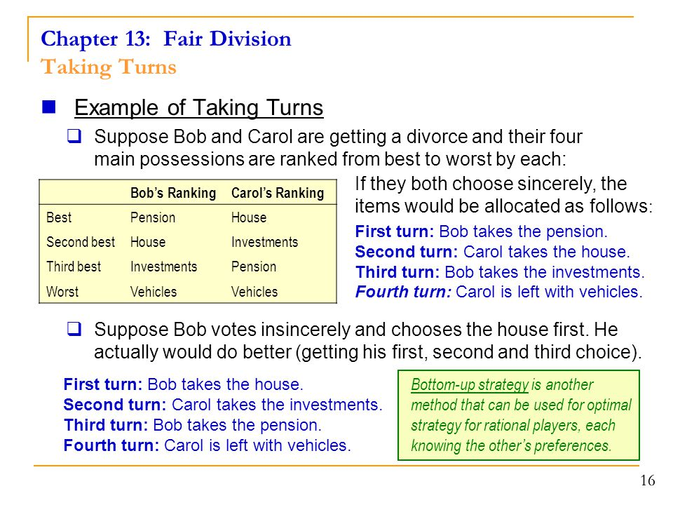 Chapter 13: Fair Division Taking Turns Example of Taking Turns  Suppose Bob and Carol are getting a divorce and their four main possessions are ranked from best to worst by each: 16 Bob's RankingCarol's Ranking BestPensionHouse Second bestHouseInvestments Third bestInvestmentsPension WorstVehicles First turn: Bob takes the house.