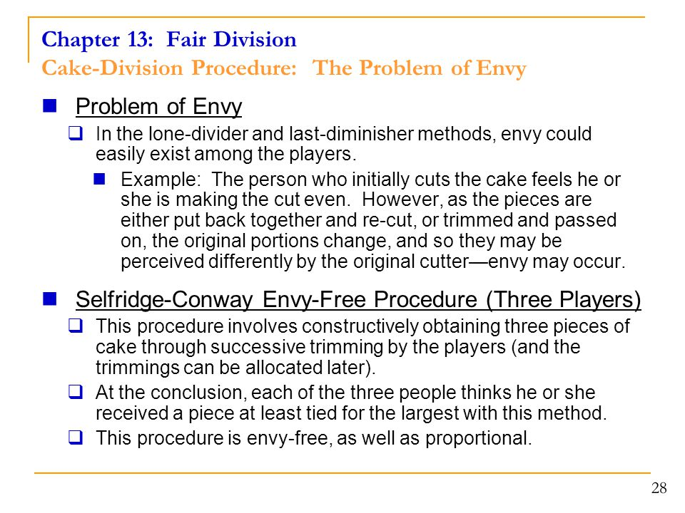 Chapter 13: Fair Division Cake-Division Procedure: The Problem of Envy Problem of Envy  In the lone-divider and last-diminisher methods, envy could easily exist among the players.