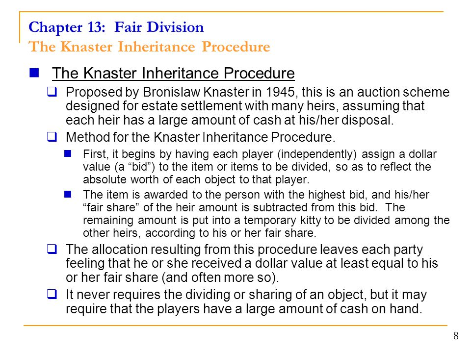 Chapter 13: Fair Division The Knaster Inheritance Procedure The Knaster Inheritance Procedure  Proposed by Bronislaw Knaster in 1945, this is an auction scheme designed for estate settlement with many heirs, assuming that each heir has a large amount of cash at his/her disposal.