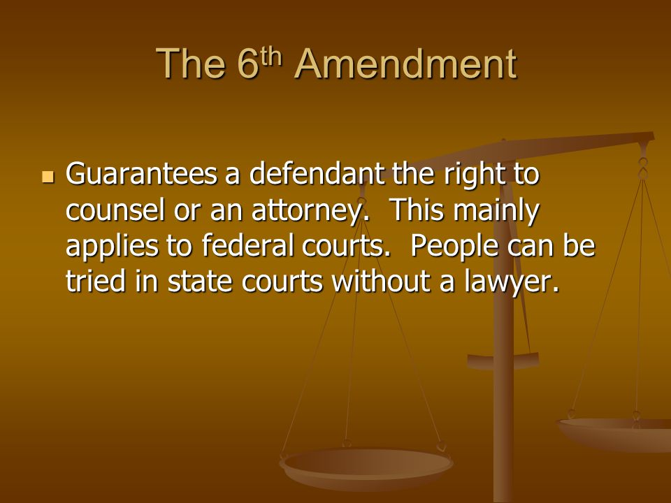 The 6 th Amendment Guarantees a defendant the right to counsel or an attorney.