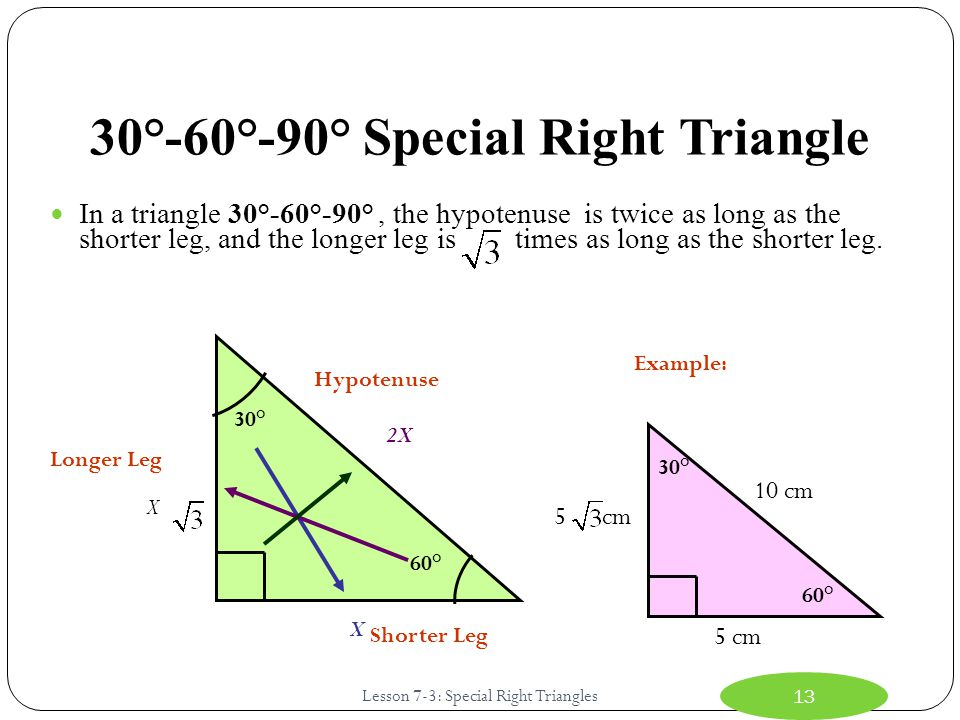30°-60°-90° Special Right Triangle In a triangle 30°-60°-90°, the hypotenuse is twice as long as the shorter leg, and the longer leg is times as long as the shorter leg.