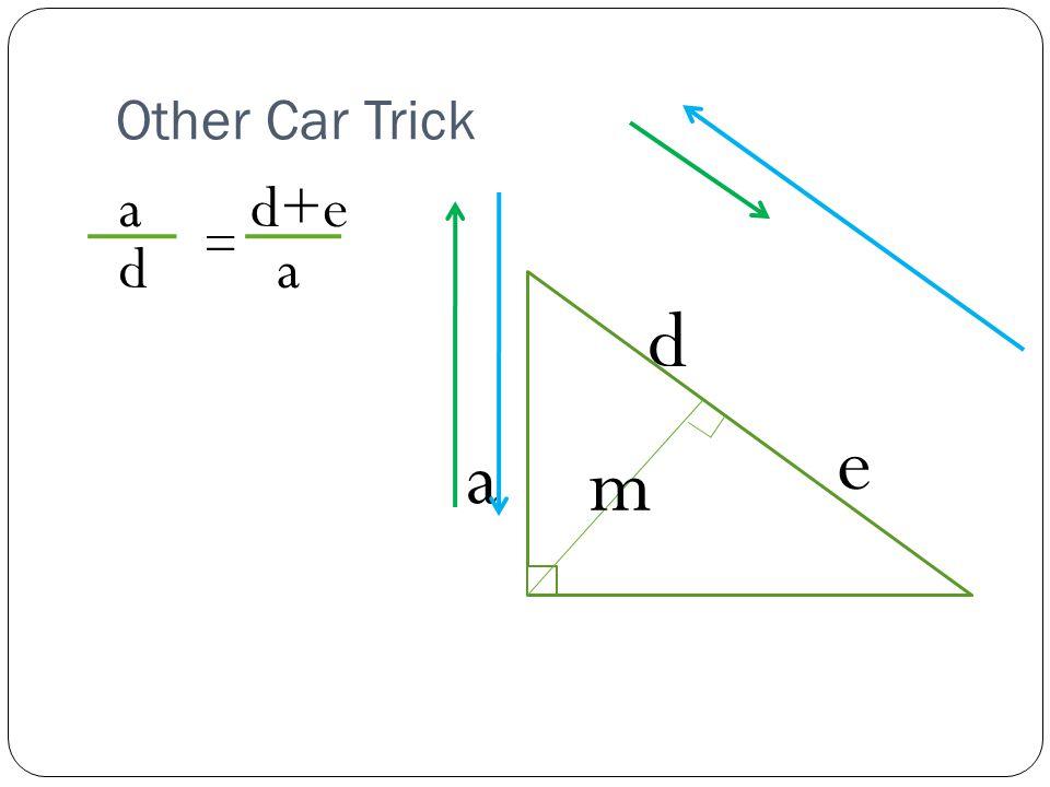 Other Car Trick a d e m a d = d+e a