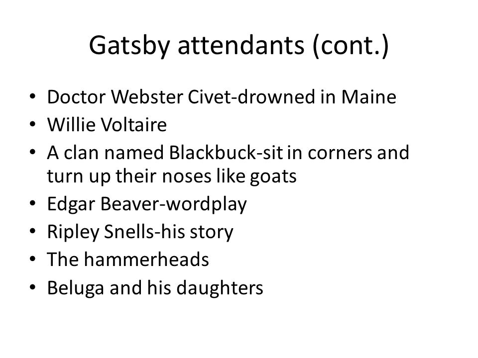 Gatsby attendants (cont.) Doctor Webster Civet-drowned in Maine Willie Voltaire A clan named Blackbuck-sit in corners and turn up their noses like goats Edgar Beaver-wordplay Ripley Snells-his story The hammerheads Beluga and his daughters