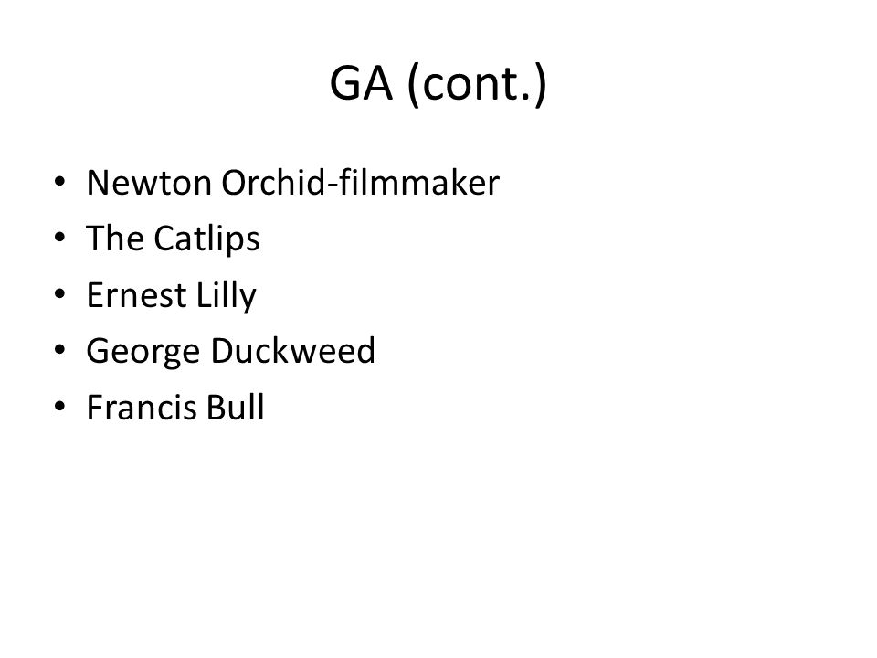 GA (cont.) Newton Orchid-filmmaker The Catlips Ernest Lilly George Duckweed Francis Bull