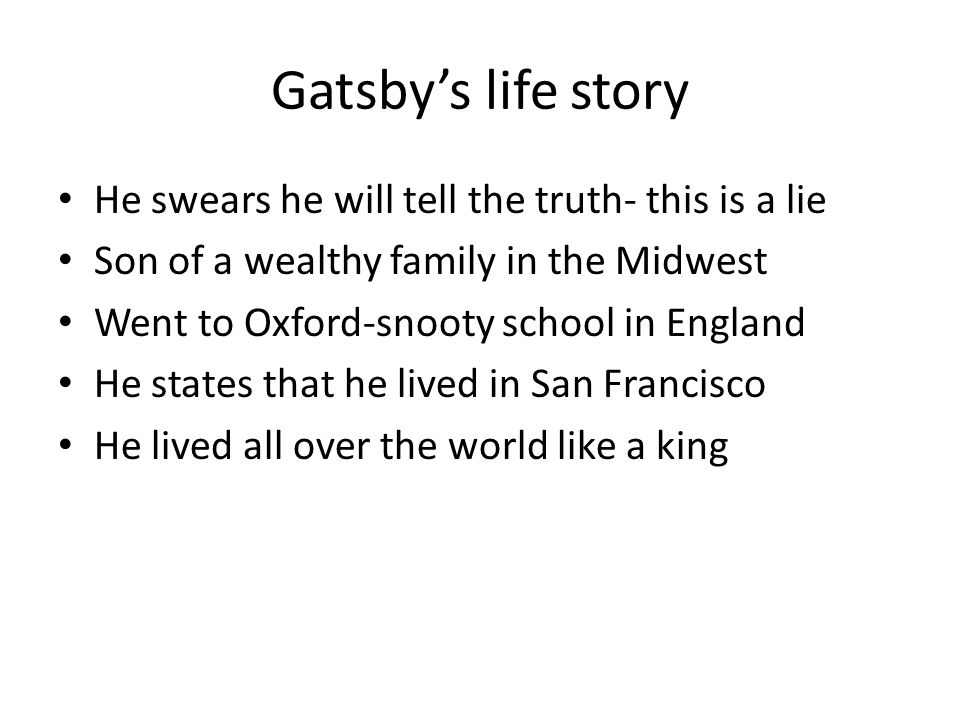 Gatsby's life story He swears he will tell the truth- this is a lie Son of a wealthy family in the Midwest Went to Oxford-snooty school in England He states that he lived in San Francisco He lived all over the world like a king