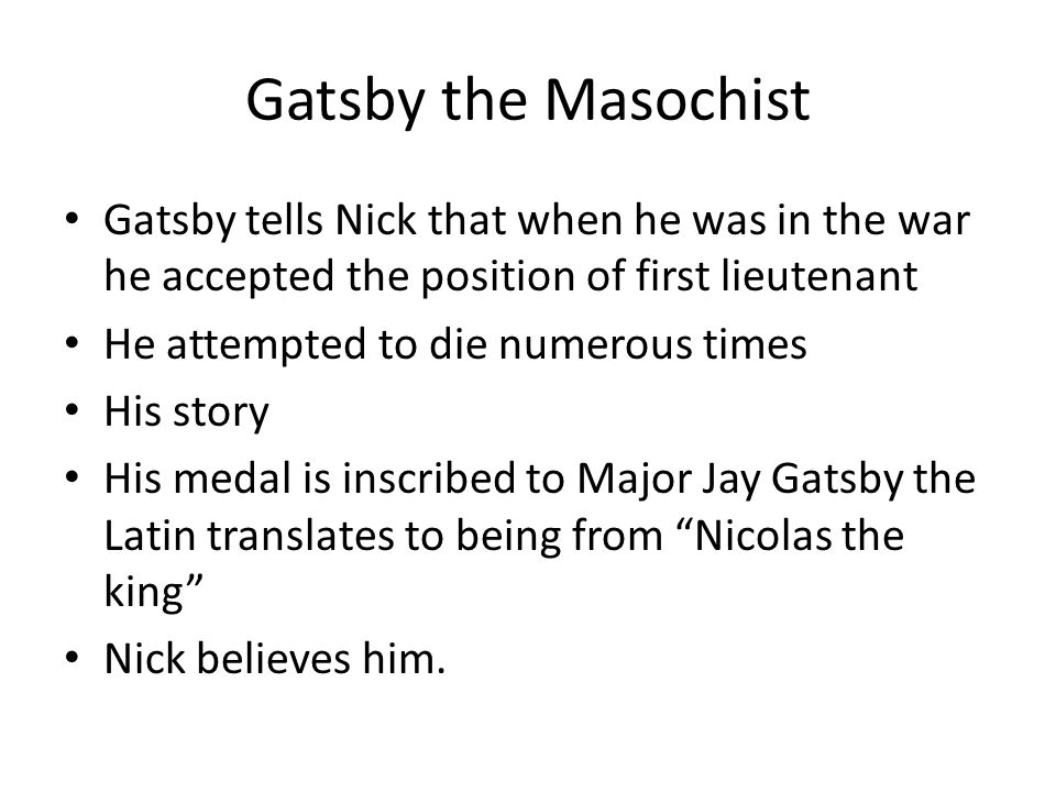 Gatsby the Masochist Gatsby tells Nick that when he was in the war he accepted the position of first lieutenant He attempted to die numerous times His story His medal is inscribed to Major Jay Gatsby the Latin translates to being from Nicolas the king Nick believes him.