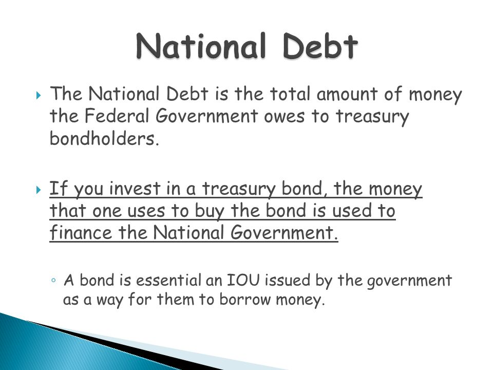  The National Debt is the total amount of money the Federal Government owes to treasury bondholders.  If you invest in a treasury bond, the money th