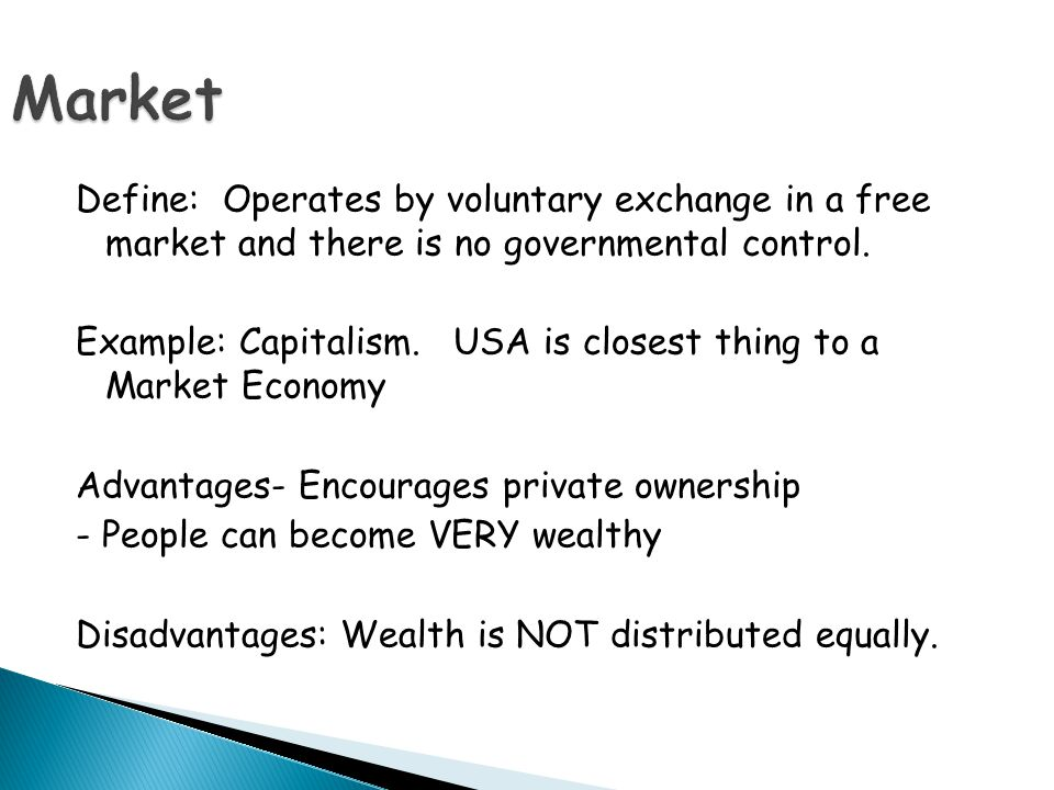 Define: Operates by voluntary exchange in a free market and there is no governmental control. Example: Capitalism. USA is closest thing to a Market Ec