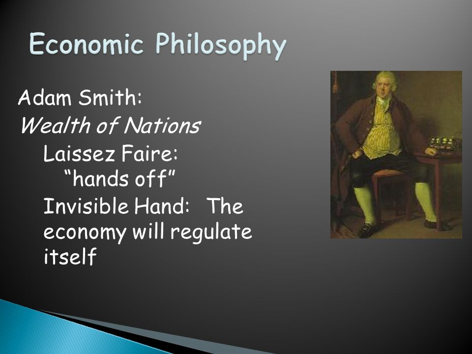 "Adam Smith: Wealth of Nations Laissez Faire: ""hands off"" Invisible Hand: The economy will regulate itself"